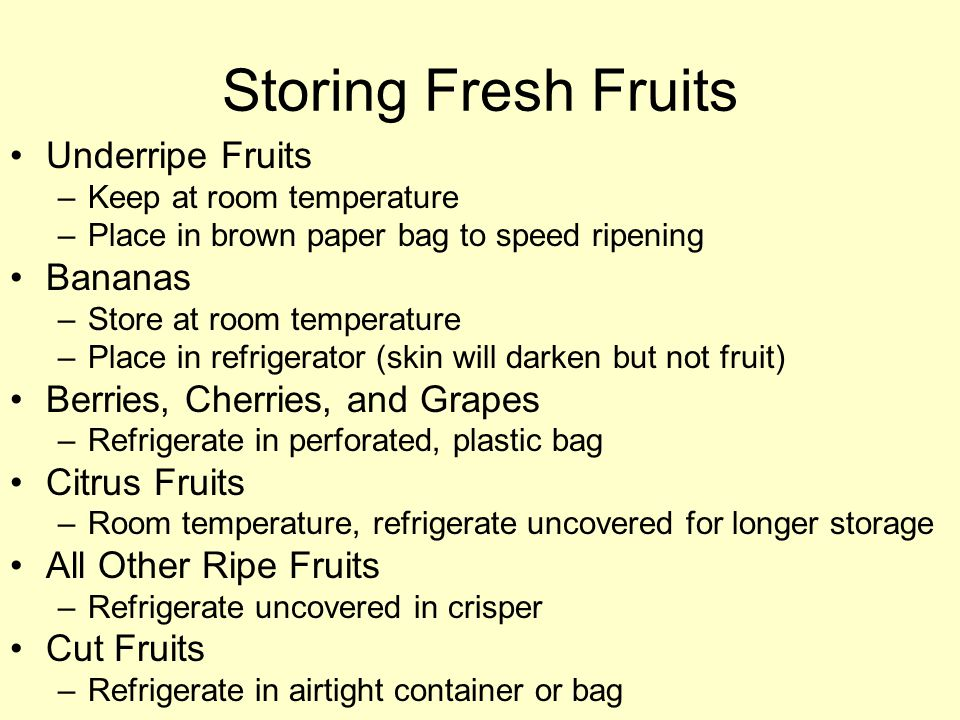 Storing Fresh Fruits Underripe Fruits –Keep at room temperature –Place in brown paper bag to speed ripening Bananas –Store at room temperature –Place