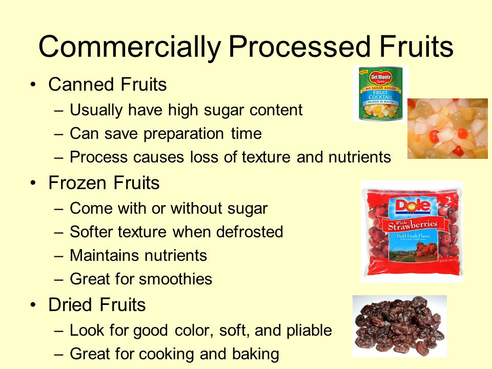 Commercially Processed Fruits Canned Fruits –Usually have high sugar content –Can save preparation time –Process causes loss of texture and nutrients