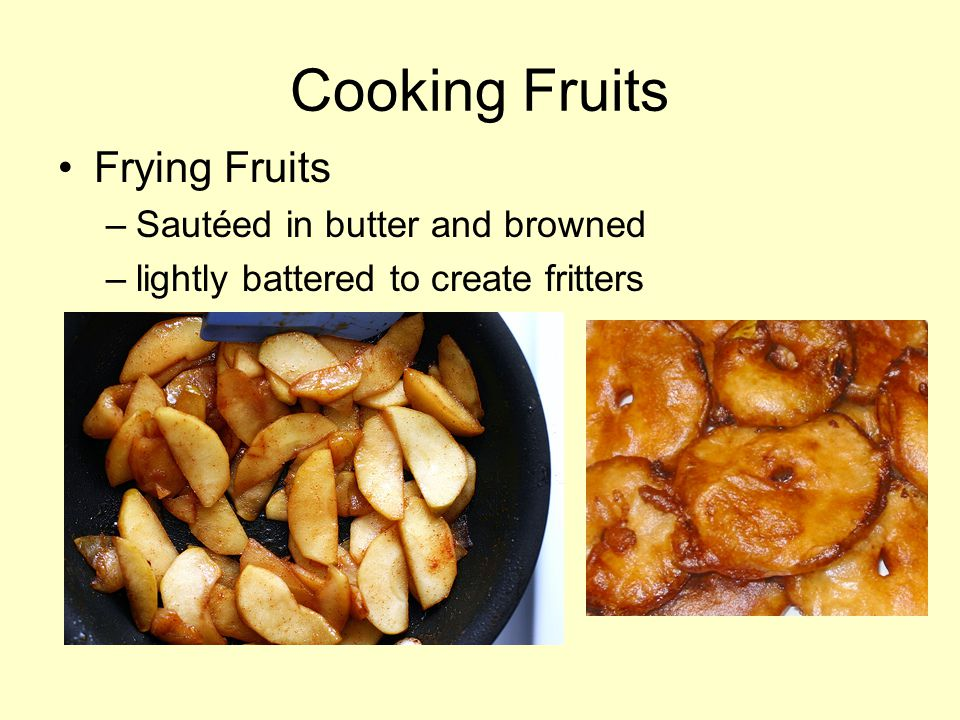 Cooking Fruits Frying Fruits –Sautéed in butter and browned –lightly battered to create fritters