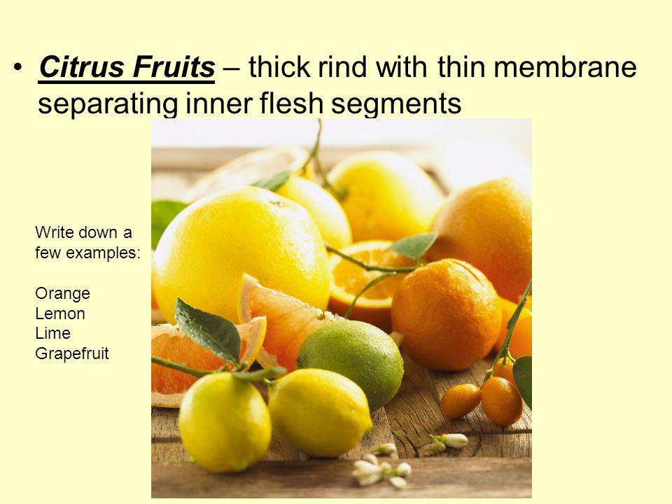 Citrus Fruits – thick rind with thin membrane separating inner flesh segments Write down a few examples: Orange Lemon Lime Grapefruit