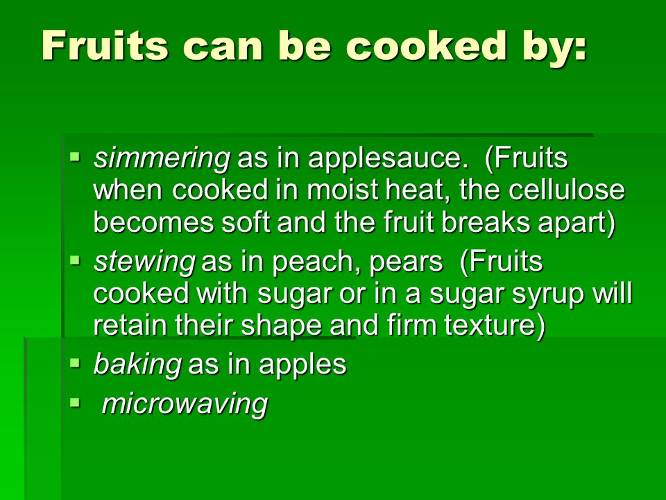 Fruits can be cooked by:  simmering as in applesauce.