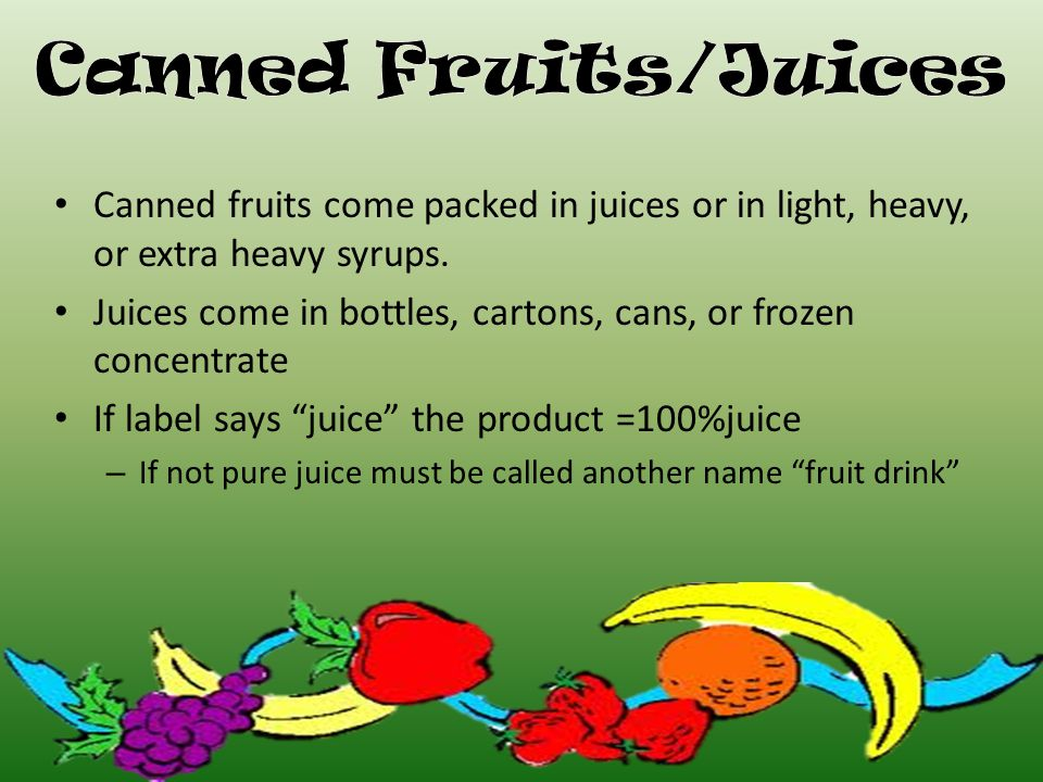 Canned fruits come packed in juices or in light, heavy, or extra heavy syrups.
