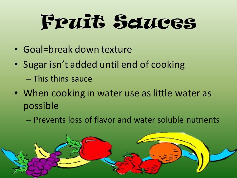 Goal=break down texture Sugar isn't added until end of cooking – This thins sauce When cooking in water use as little water as possible – Prevents loss of flavor and water soluble nutrients