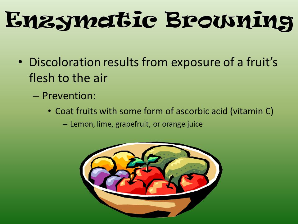 Discoloration results from exposure of a fruit's flesh to the air – Prevention: Coat fruits with some form of ascorbic acid (vitamin C) – Lemon, lime, grapefruit, or orange juice