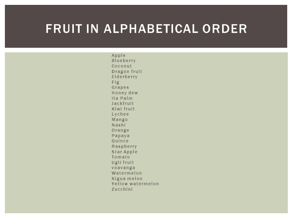 Apple Blueberry Coconut Dragon fruit Elderberry Fig Grapes Honey dew Ita Palm Jackfruit Kiwi fruit Lychee Mango Nashi Orange Papaya Quince Raspberry Star Apple Tomato Ugli fruit voavanga Watermelon Xigua melon Yellow watermelon Zucchini FRUIT IN ALPHABETICAL ORDER