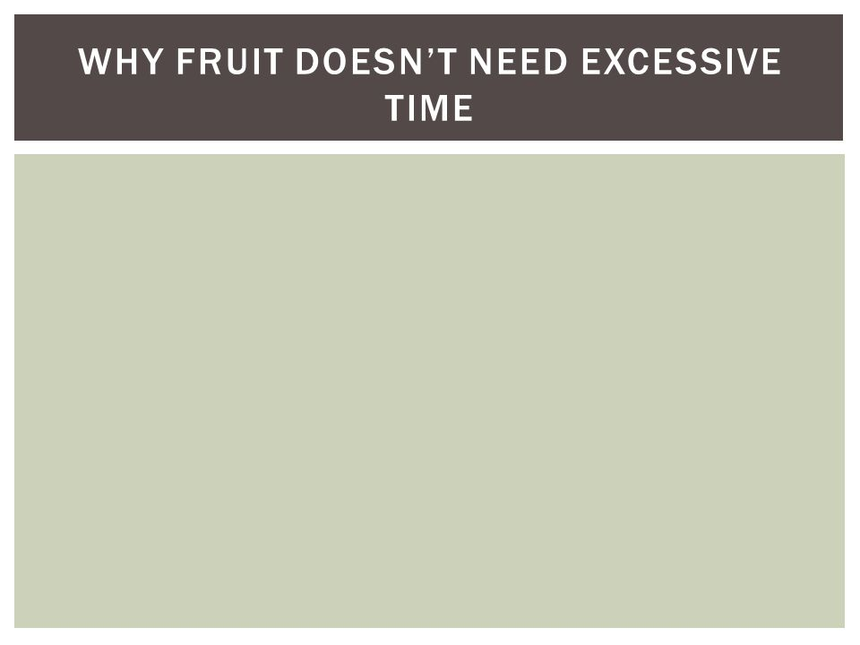 WHY FRUIT DOESN'T NEED EXCESSIVE TIME
