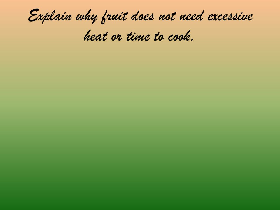 Explain why fruit does not need excessive heat or time to cook.