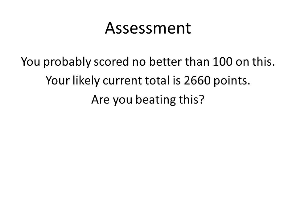 Assessment You probably scored no better than 100 on this.