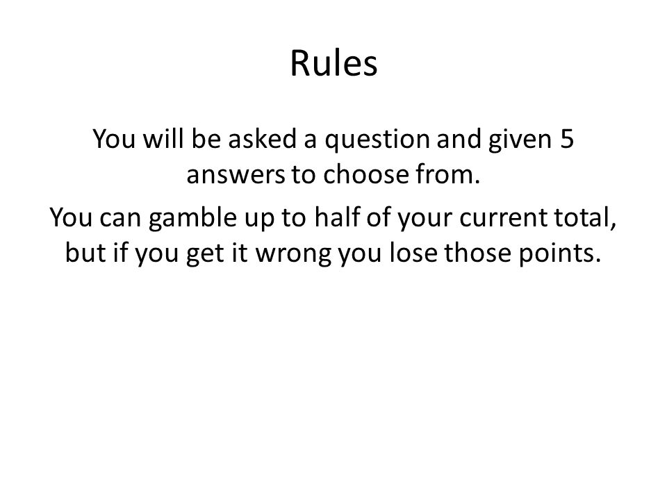 Rules You will be asked a question and given 5 answers to choose from.