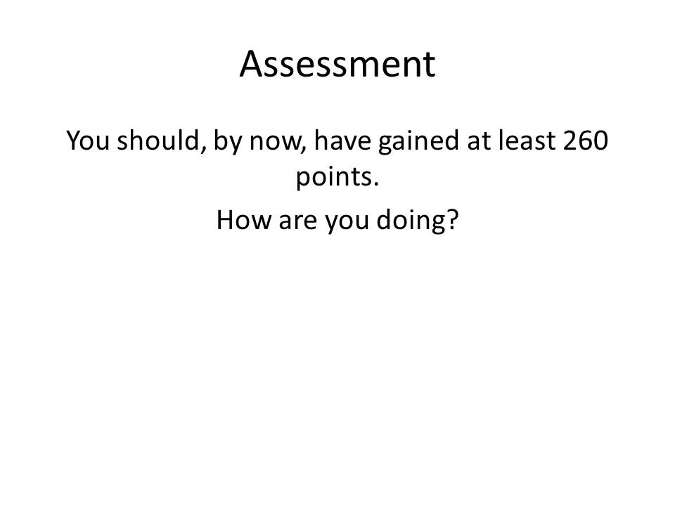 Assessment You should, by now, have gained at least 260 points. How are you doing