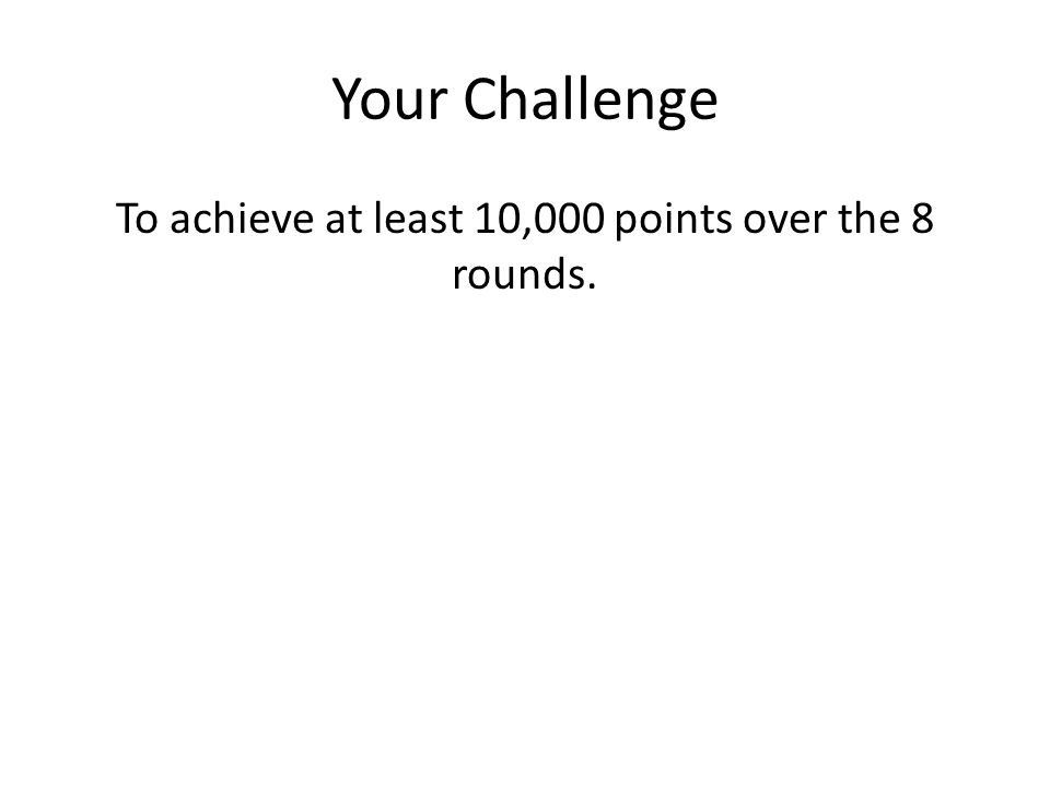 Your Challenge To achieve at least 10,000 points over the 8 rounds.