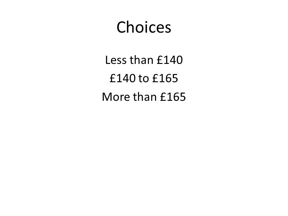 Choices Less than £140 £140 to £165 More than £165