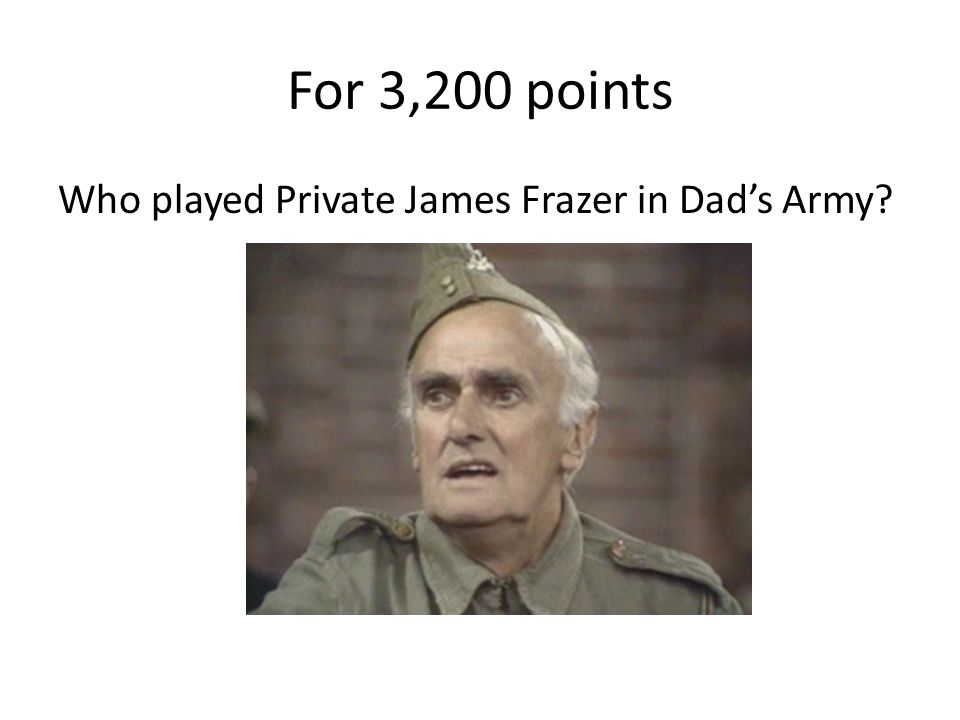For 3,200 points Who played Private James Frazer in Dad's Army