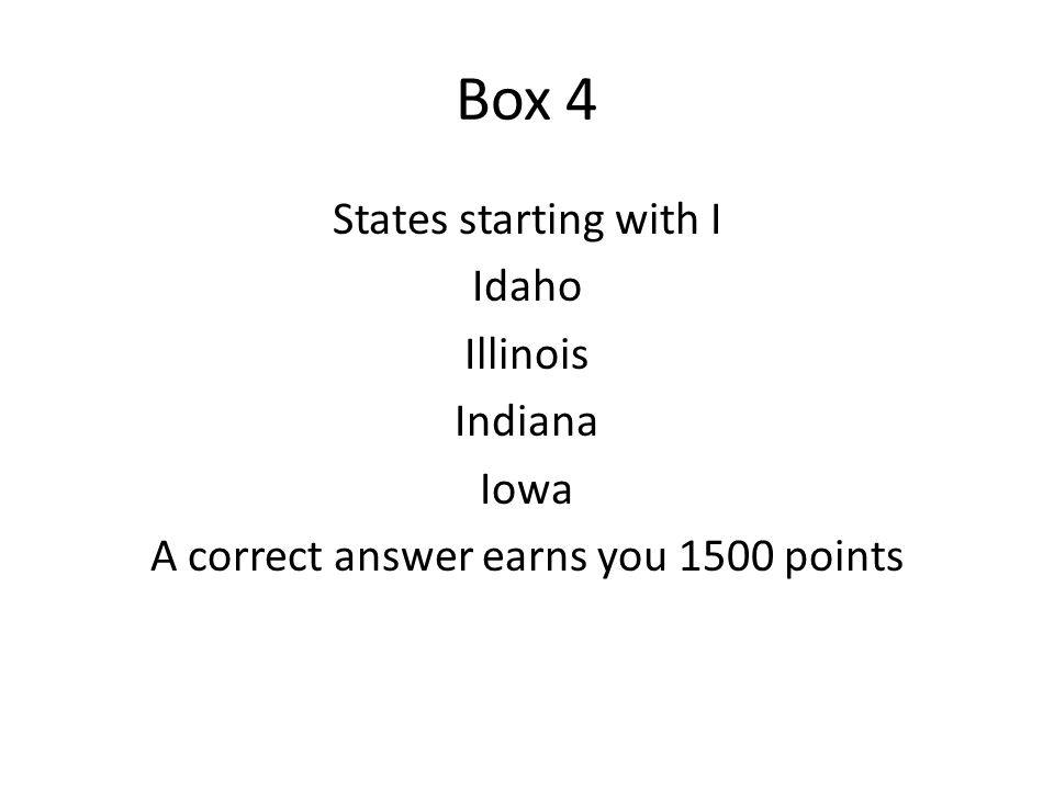 Box 4 States starting with I Idaho Illinois Indiana Iowa A correct answer earns you 1500 points