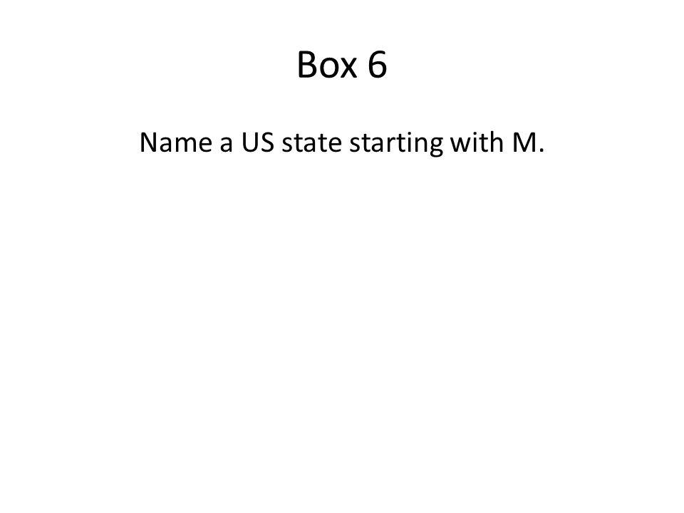 Box 6 US States starting with M Maine Maryland Massachusetts Michigan Minnesota Mississippi Missouri Montana A correct answer earns you 600 points