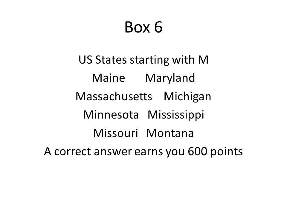 Box 6 US States starting with M Maine Maryland Massachusetts Michigan Minnesota Mississippi Missouri Montana A correct answer earns you 600 points