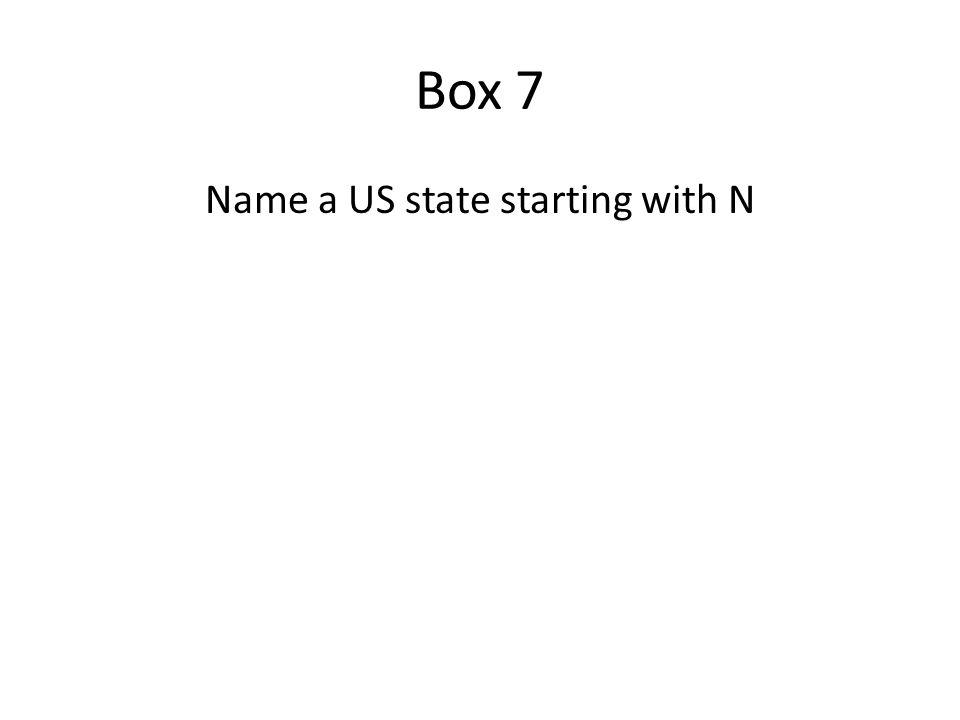 Box 7 States starting with N Nebraska Nevada New Hampshire New Jersey New Mexico New York North Carolina North Dakota A correct answer earns you 1000 points