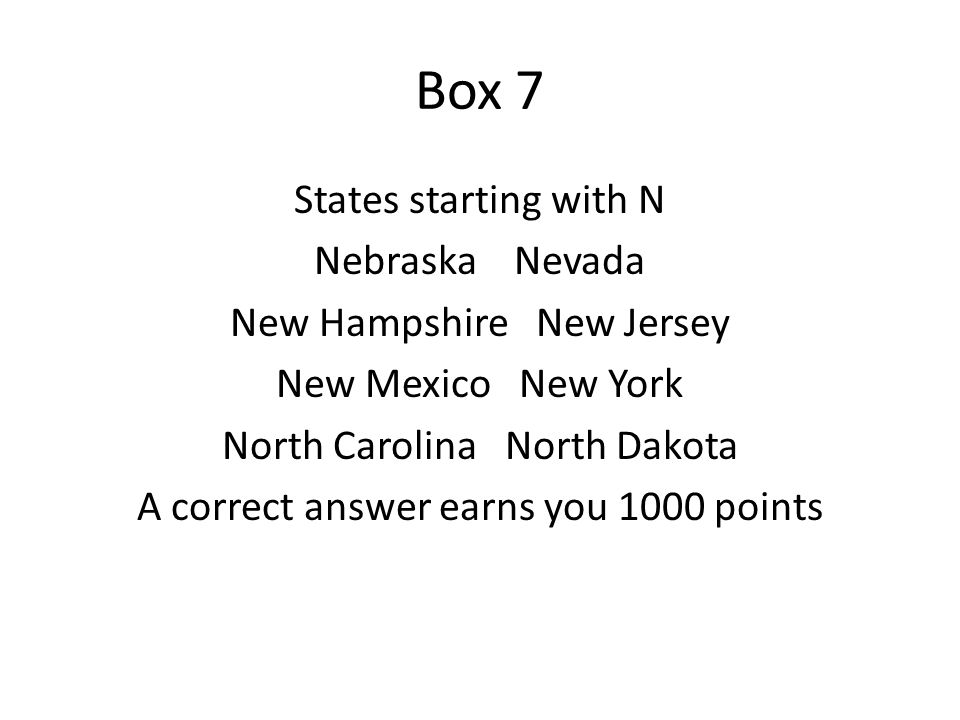 Box 7 States starting with N Nebraska Nevada New Hampshire New Jersey New Mexico New York North Carolina North Dakota A correct answer earns you 1000 points