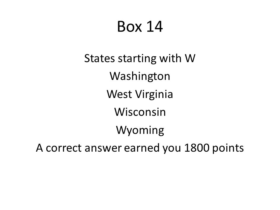 Box 14 States starting with W Washington West Virginia Wisconsin Wyoming A correct answer earned you 1800 points