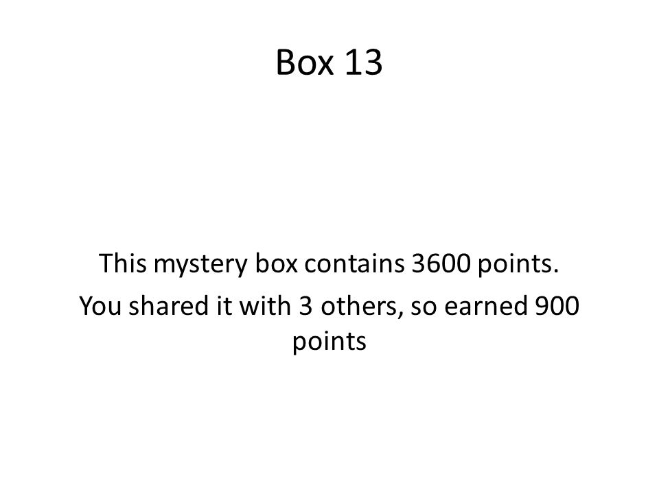 Box 13 This mystery box contains 3600 points. You shared it with 3 others, so earned 900 points
