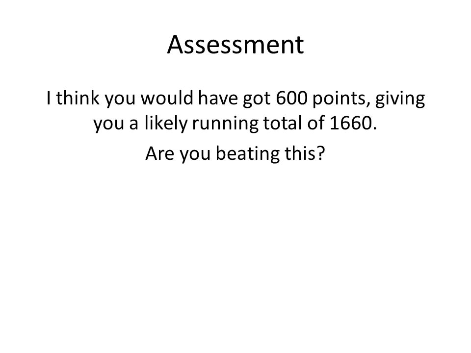 Assessment I think you would have got 600 points, giving you a likely running total of 1660.