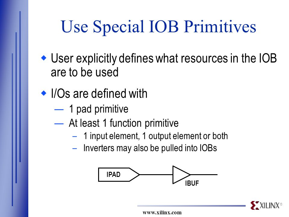 ® www.xilinx.com IPAD IBUF Use Special IOB Primitives  User explicitly defines what resources in the IOB are to be used  I/Os are defined with —1 pad primitive —At least 1 function primitive –1 input element, 1 output element or both –Inverters may also be pulled into IOBs