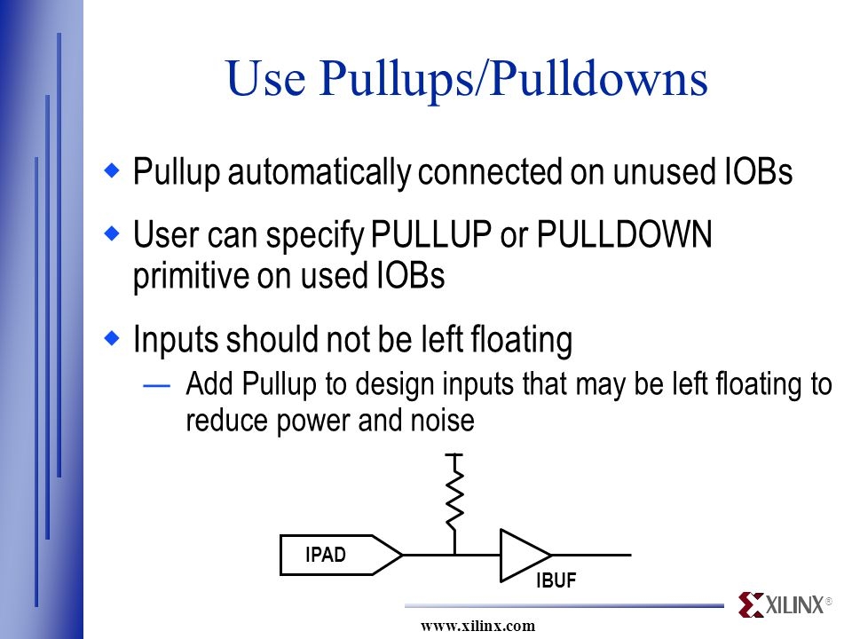 ® www.xilinx.com IPAD IBUF Use Pullups/Pulldowns  Pullup automatically connected on unused IOBs  User can specify PULLUP or PULLDOWN primitive on used IOBs  Inputs should not be left floating —Add Pullup to design inputs that may be left floating to reduce power and noise