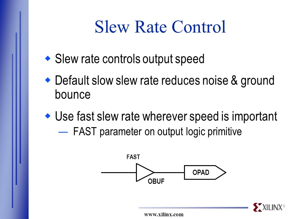 ® www.xilinx.com FAST OPAD OBUF Slew Rate Control  Slew rate controls output speed  Default slow slew rate reduces noise & ground bounce  Use fast slew rate wherever speed is important —FAST parameter on output logic primitive