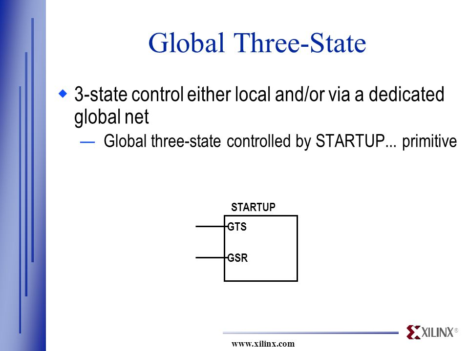 ® www.xilinx.com STARTUP GTS GSR Global Three-State  3-state control either local and/or via a dedicated global net —Global three-state controlled by STARTUP...