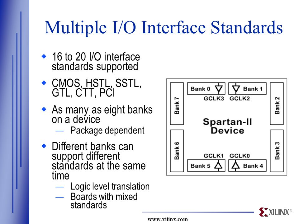 ® www.xilinx.com Multiple I/O Interface Standards  16 to 20 I/O interface standards supported  CMOS, HSTL, SSTL, GTL, CTT, PCI  As many as eight banks on a device —Package dependent  Different banks can support different standards at the same time —Logic level translation —Boards with mixed standards