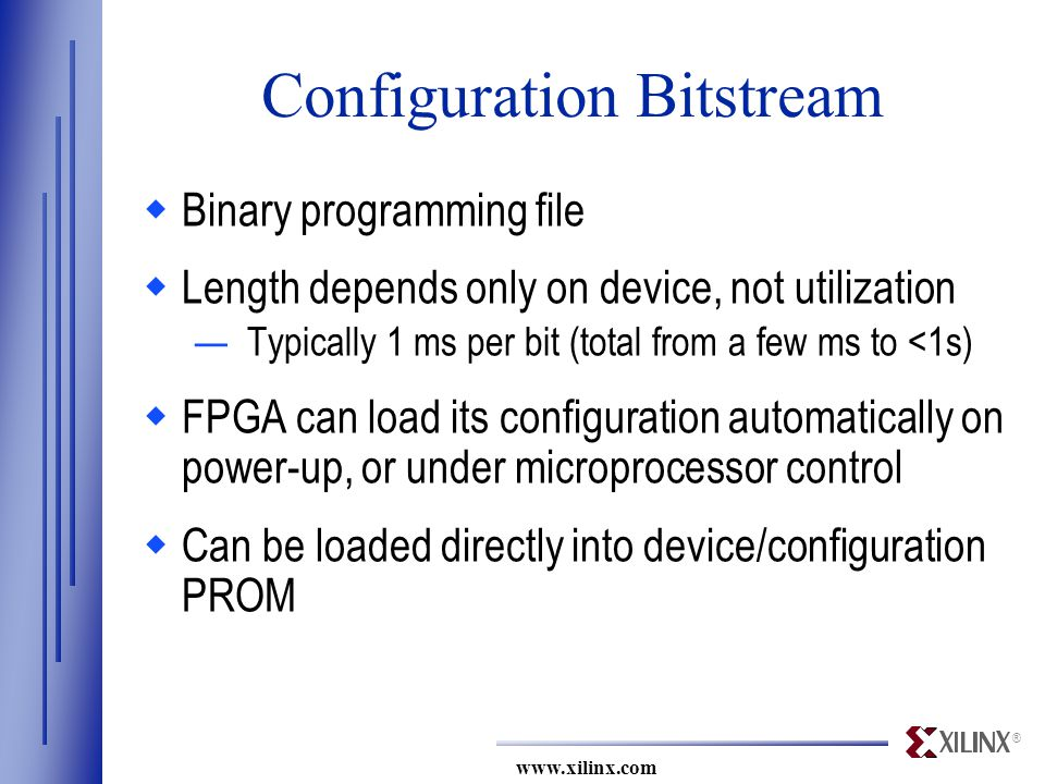 ® www.xilinx.com Configuration Bitstream  Binary programming file  Length depends only on device, not utilization —Typically 1 ms per bit (total from a few ms to <1s)  FPGA can load its configuration automatically on power-up, or under microprocessor control  Can be loaded directly into device/configuration PROM