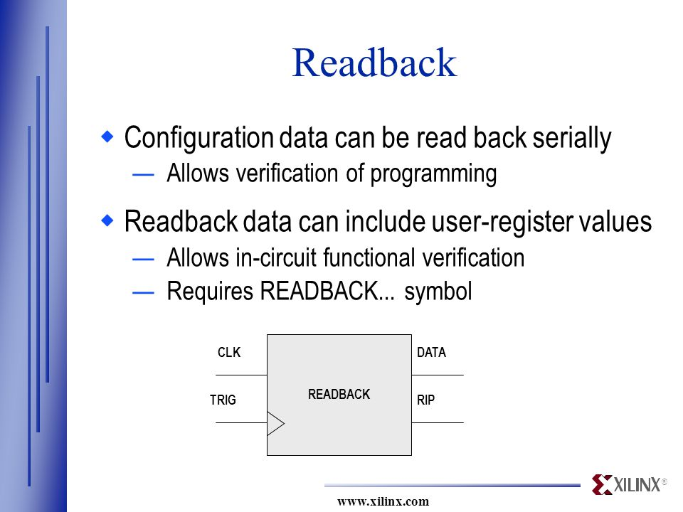 ® www.xilinx.com RIP DATA TRIG CLK READBACK Readback  Configuration data can be read back serially —Allows verification of programming  Readback data can include user-register values —Allows in-circuit functional verification —Requires READBACK...
