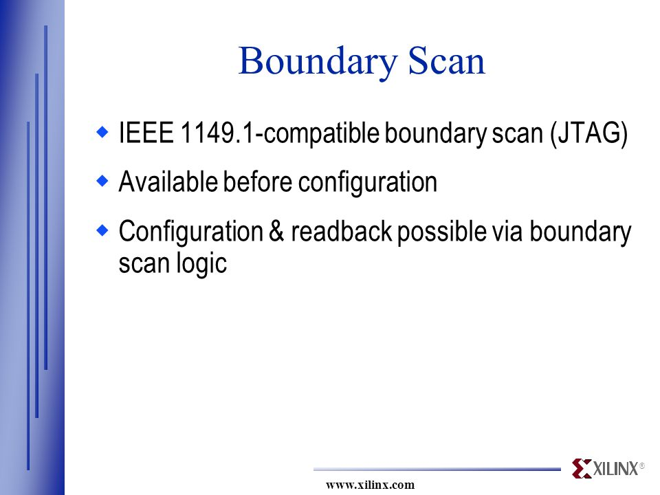 ® www.xilinx.com Boundary Scan  IEEE 1149.1-compatible boundary scan (JTAG)  Available before configuration  Configuration & readback possible via boundary scan logic