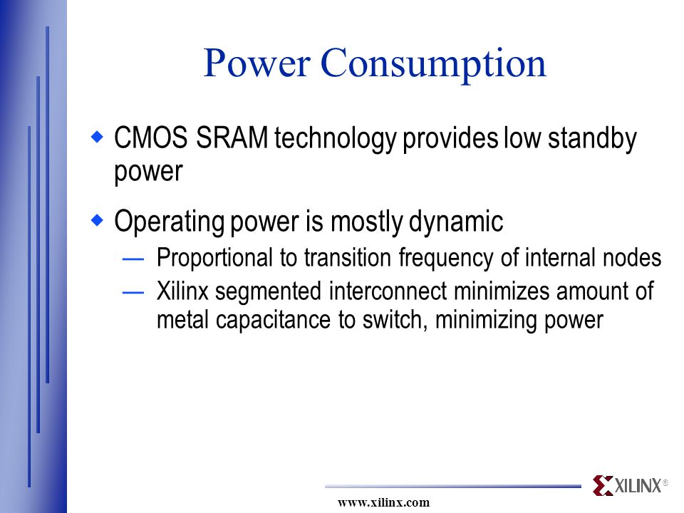 ® www.xilinx.com Power Consumption  CMOS SRAM technology provides low standby power  Operating power is mostly dynamic —Proportional to transition frequency of internal nodes —Xilinx segmented interconnect minimizes amount of metal capacitance to switch, minimizing power