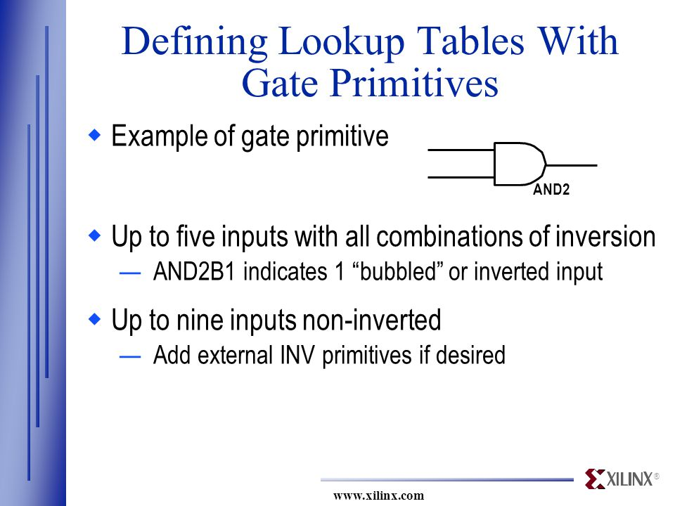 ® www.xilinx.com AND2 Defining Lookup Tables With Gate Primitives  Example of gate primitive  Up to five inputs with all combinations of inversion —AND2B1 indicates 1 bubbled or inverted input  Up to nine inputs non-inverted —Add external INV primitives if desired