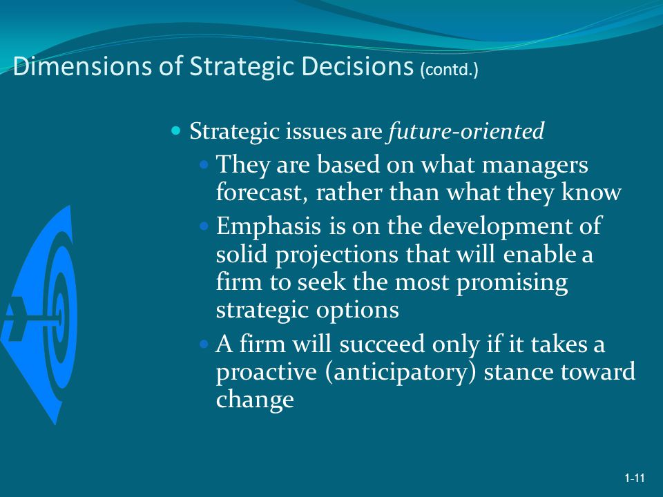 Dimensions of Strategic Decisions (contd.) Strategic issues are future-oriented They are based on what managers forecast, rather than what they know Emphasis is on the development of solid projections that will enable a firm to seek the most promising strategic options A firm will succeed only if it takes a proactive (anticipatory) stance toward change 1-11