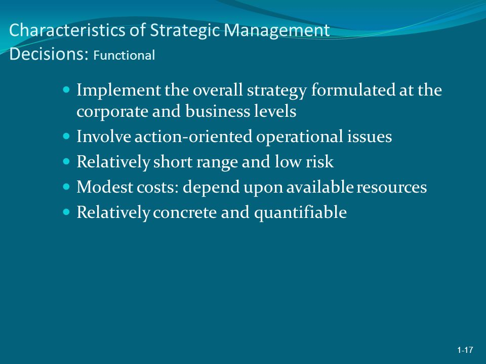 Characteristics of Strategic Management Decisions: Functional Implement the overall strategy formulated at the corporate and business levels Involve action-oriented operational issues Relatively short range and low risk Modest costs: depend upon available resources Relatively concrete and quantifiable 1-17