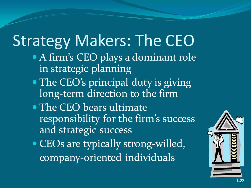 Strategy Makers: The CEO A firm's CEO plays a dominant role in strategic planning The CEO's principal duty is giving long-term direction to the firm The CEO bears ultimate responsibility for the firm's success and strategic success CEOs are typically strong-willed, company-oriented individuals 1-23