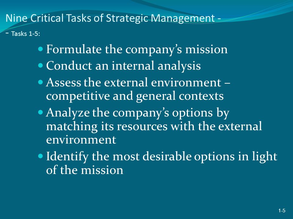 Nine Critical Tasks of Strategic Management - - Tasks 1-5: Formulate the company's mission Conduct an internal analysis Assess the external environment – competitive and general contexts Analyze the company's options by matching its resources with the external environment Identify the most desirable options in light of the mission 1-5