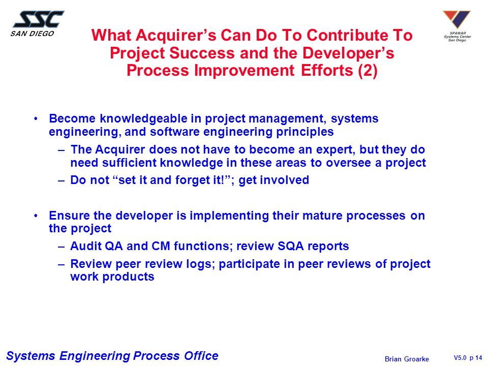 Systems Engineering Process Office V5.0 p 14 Brian Groarke What Acquirer's Can Do To Contribute To Project Success and the Developer's Process Improvement Efforts (2) Become knowledgeable in project management, systems engineering, and software engineering principles –The Acquirer does not have to become an expert, but they do need sufficient knowledge in these areas to oversee a project –Do not set it and forget it! ; get involved Ensure the developer is implementing their mature processes on the project –Audit QA and CM functions; review SQA reports –Review peer review logs; participate in peer reviews of project work products