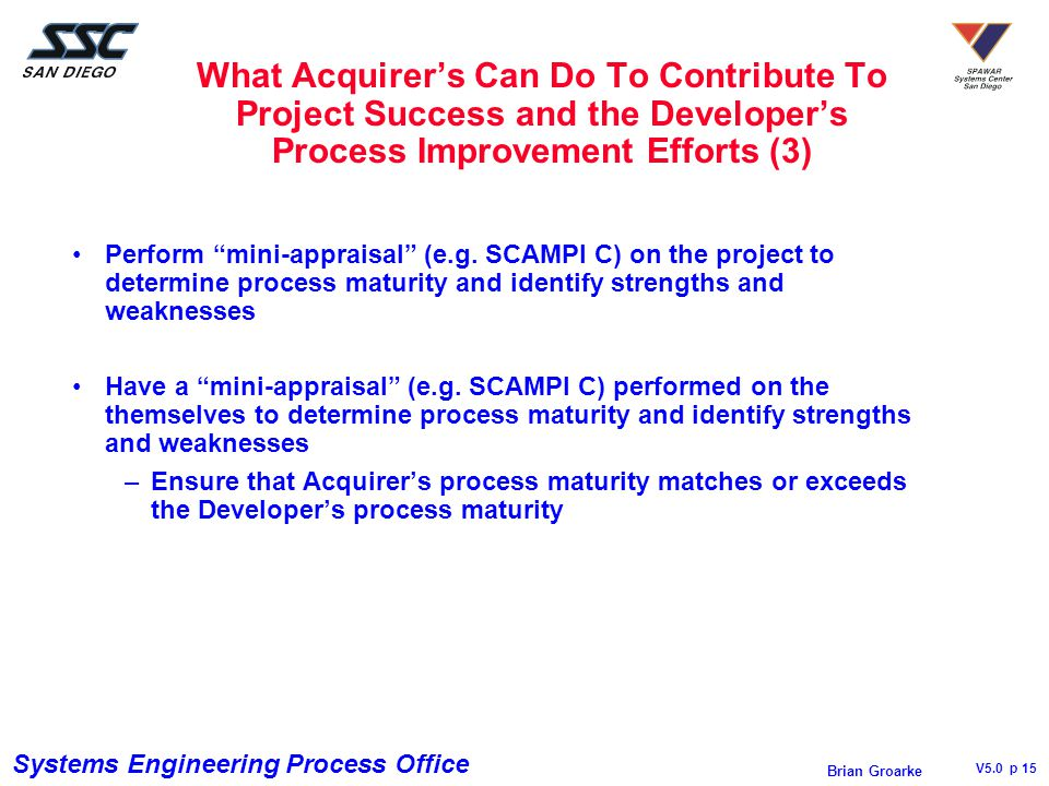 Systems Engineering Process Office V5.0 p 15 Brian Groarke What Acquirer's Can Do To Contribute To Project Success and the Developer's Process Improvement Efforts (3) Perform mini-appraisal (e.g.