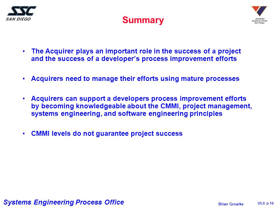 Systems Engineering Process Office V5.0 p 16 Brian Groarke Summary The Acquirer plays an important role in the success of a project and the success of a developer's process improvement efforts Acquirers need to manage their efforts using mature processes Acquirers can support a developers process improvement efforts by becoming knowledgeable about the CMMI, project management, systems engineering, and software engineering principles CMMI levels do not guarantee project success