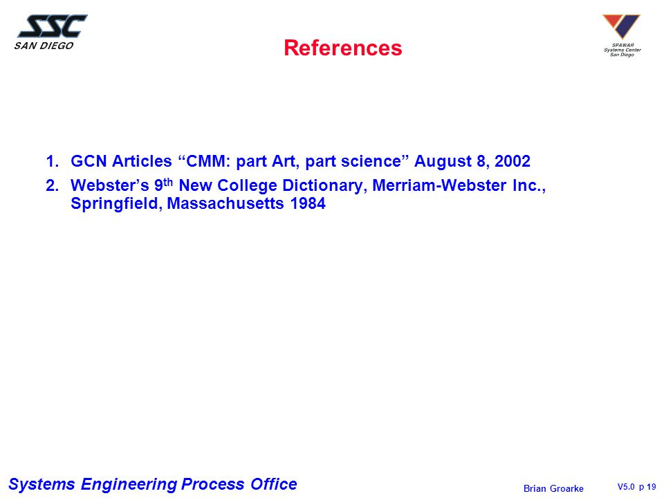 Systems Engineering Process Office V5.0 p 19 Brian Groarke References 1.GCN Articles CMM: part Art, part science August 8, 2002 2.Webster's 9 th New College Dictionary, Merriam-Webster Inc., Springfield, Massachusetts 1984