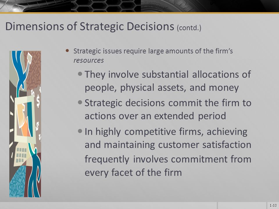 1-10 Dimensions of Strategic Decisions (contd.) Strategic issues require large amounts of the firm's resources They involve substantial allocations of people, physical assets, and money Strategic decisions commit the firm to actions over an extended period In highly competitive firms, achieving and maintaining customer satisfaction frequently involves commitment from every facet of the firm