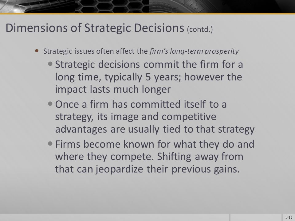1-11 Dimensions of Strategic Decisions (contd.) Strategic issues often affect the firm's long-term prosperity Strategic decisions commit the firm for