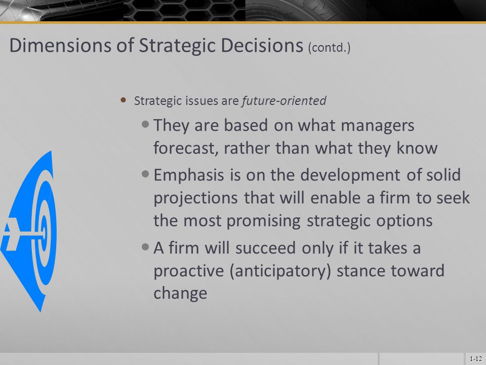 1-12 Dimensions of Strategic Decisions (contd.) Strategic issues are future-oriented They are based on what managers forecast, rather than what they know Emphasis is on the development of solid projections that will enable a firm to seek the most promising strategic options A firm will succeed only if it takes a proactive (anticipatory) stance toward change