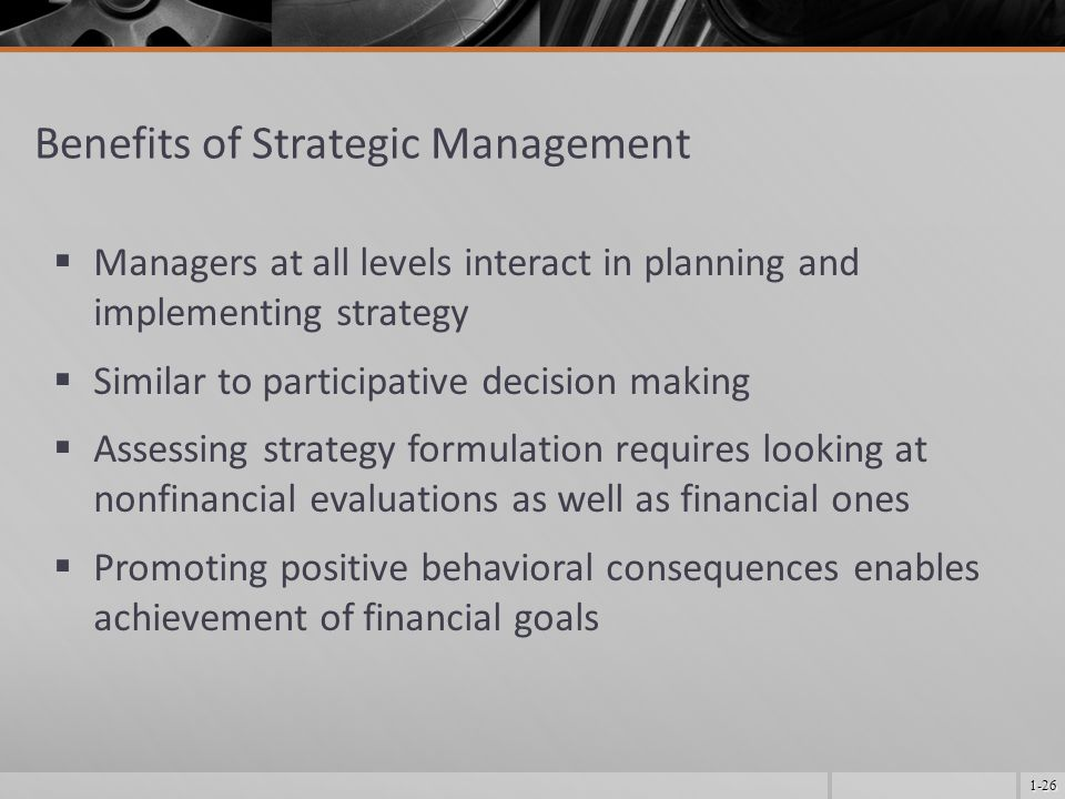 1-26 Benefits of Strategic Management  Managers at all levels interact in planning and implementing strategy  Similar to participative decision making  Assessing strategy formulation requires looking at nonfinancial evaluations as well as financial ones  Promoting positive behavioral consequences enables achievement of financial goals