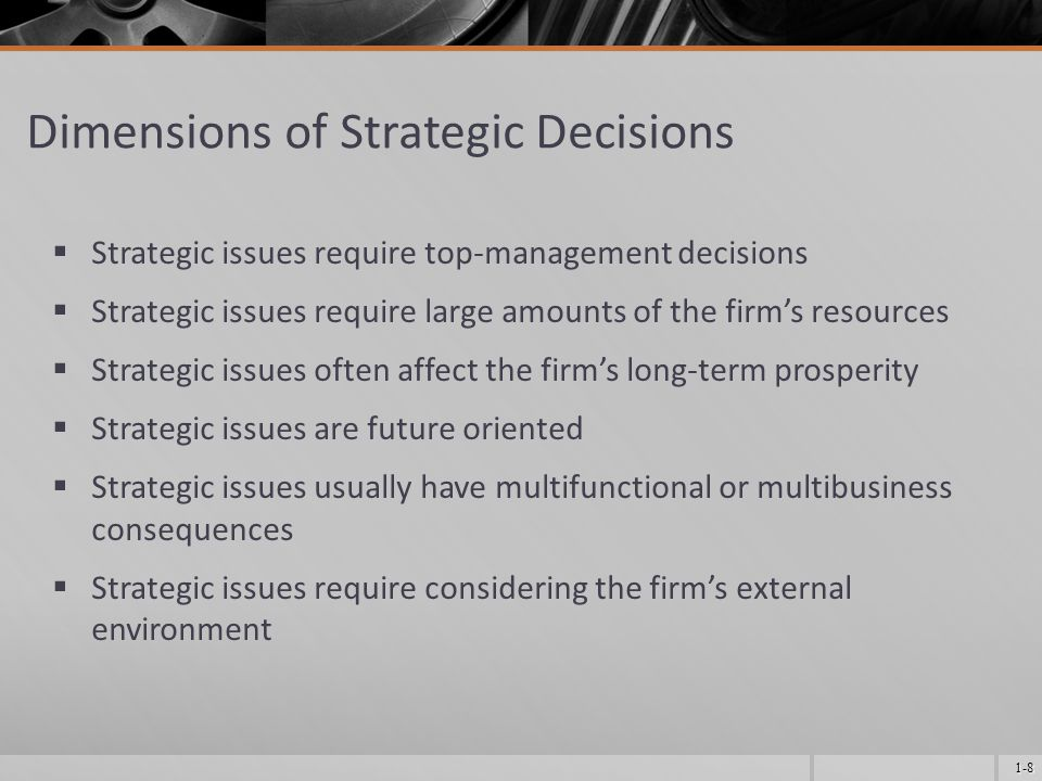 1-8 Dimensions of Strategic Decisions  Strategic issues require top-management decisions  Strategic issues require large amounts of the firm's resources  Strategic issues often affect the firm's long-term prosperity  Strategic issues are future oriented  Strategic issues usually have multifunctional or multibusiness consequences  Strategic issues require considering the firm's external environment