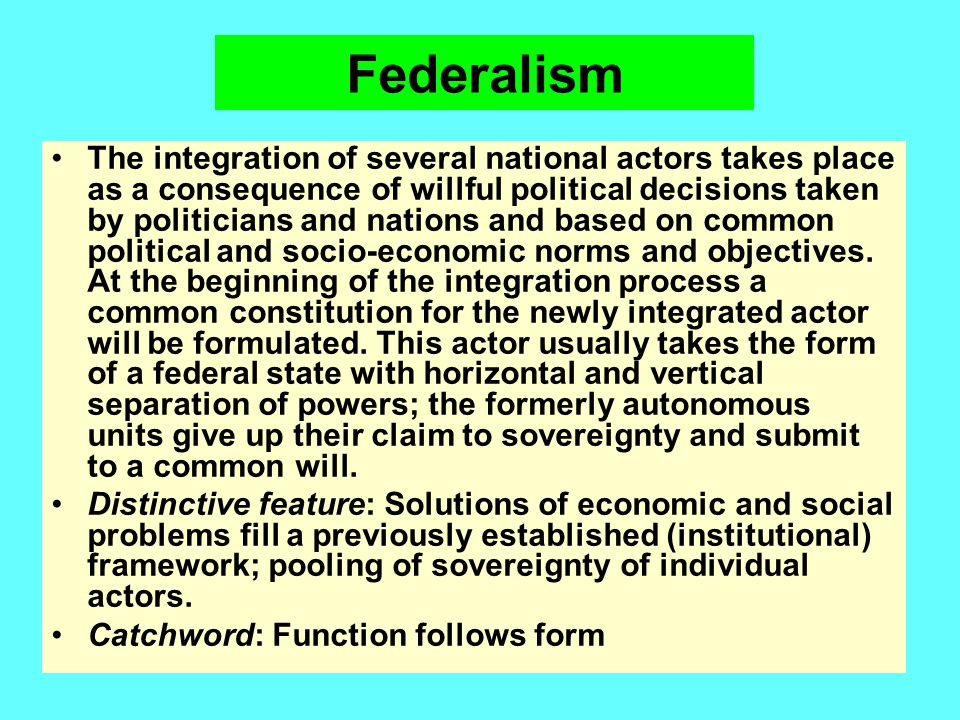 Federalism The integration of several national actors takes place as a consequence of willful political decisions taken by politicians and nations and