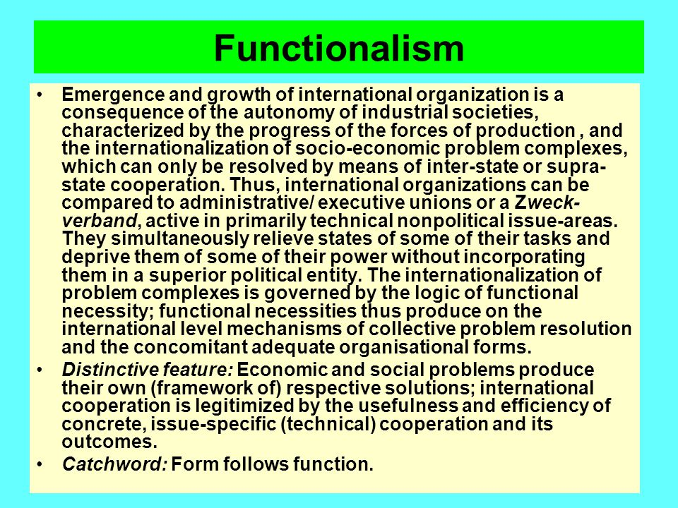 Functionalism Emergence and growth of international organization is a consequence of the autonomy of industrial societies, characterized by the progre